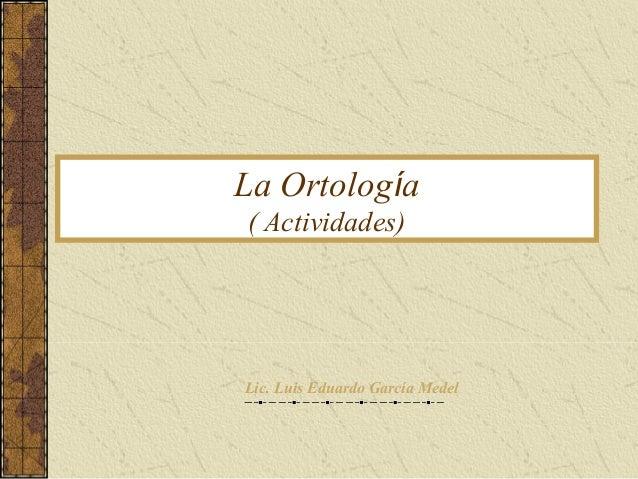 La Ortología ( Actividades) Lic. Luis Eduardo García Medel
