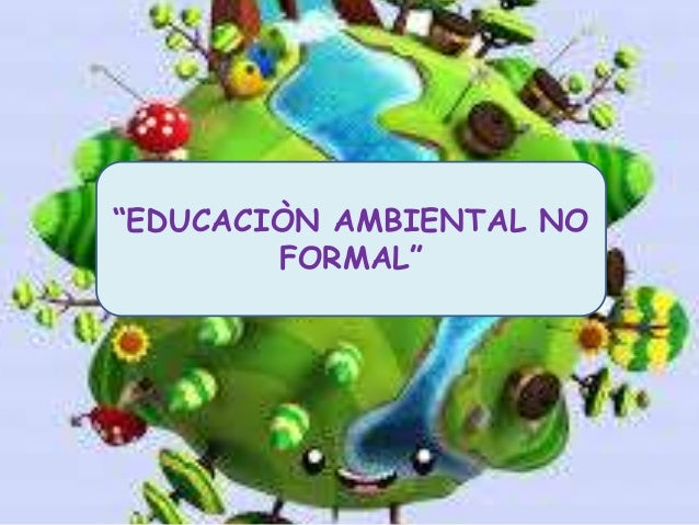 """EDUCACIÒN AMBIENTAL NO  FORMAL"""