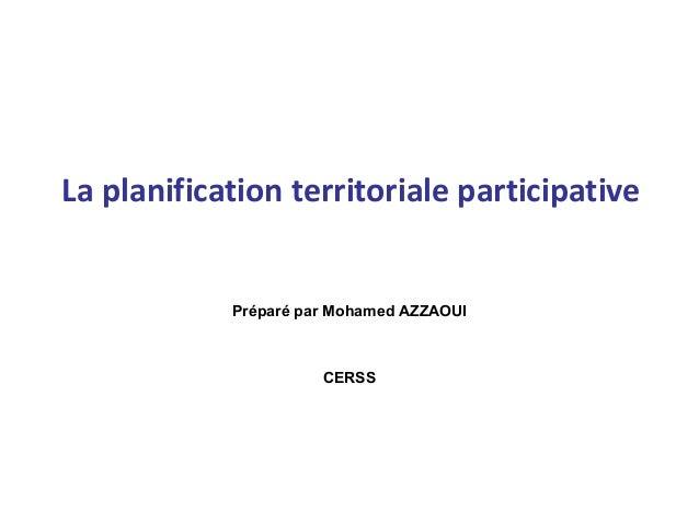 La planification territoriale participative Préparé par Mohamed AZZAOUI CERSS