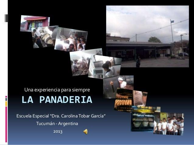 """LA PANADERIAUna experiencia para siempreEscuela Especial """"Dra. CarolinaTobar García""""Tucumán - Argentina2013"""