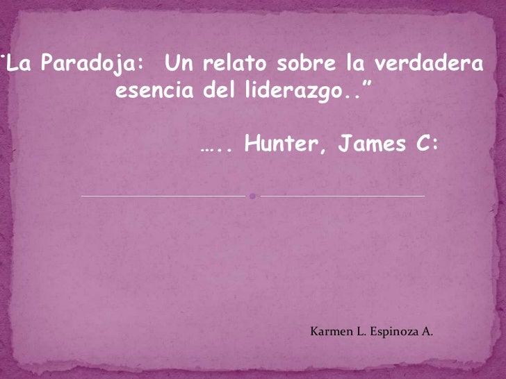 "¨La Paradoja:  Un relato sobre la verdadera <br />esencia del liderazgo..""<br />….. Hunter, James C:<br />Karmen L. Esp..."