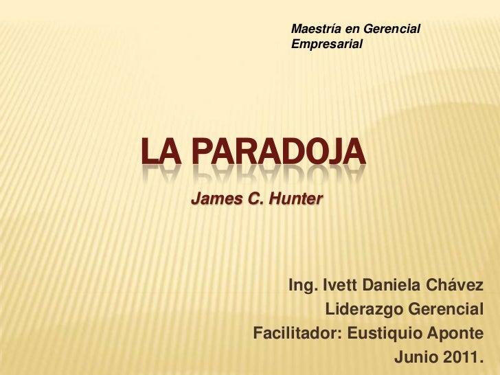 Maestría en Gerencial Empresarial<br />LA PARADOJA<br />James C. Hunter <br />Ing. Ivett Daniela Chávez<br />Liderazgo Ger...