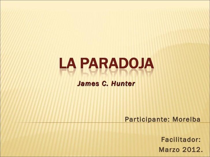 James C. Hunter            Par ticipante: Morelba                     Facilitador:                     Marzo 2012.