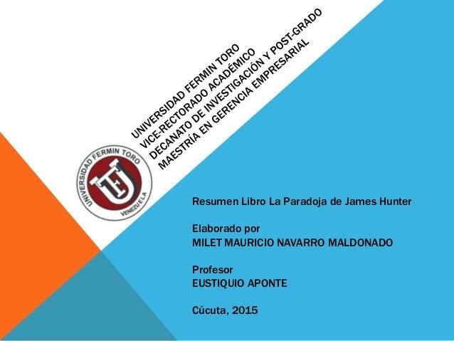 Resumen Libro La Paradoja de James Hunter Elaborado por MILET MAURICIO NAVARRO MALDONADO Profesor EUSTIQUIO APONTE Cúcuta,...