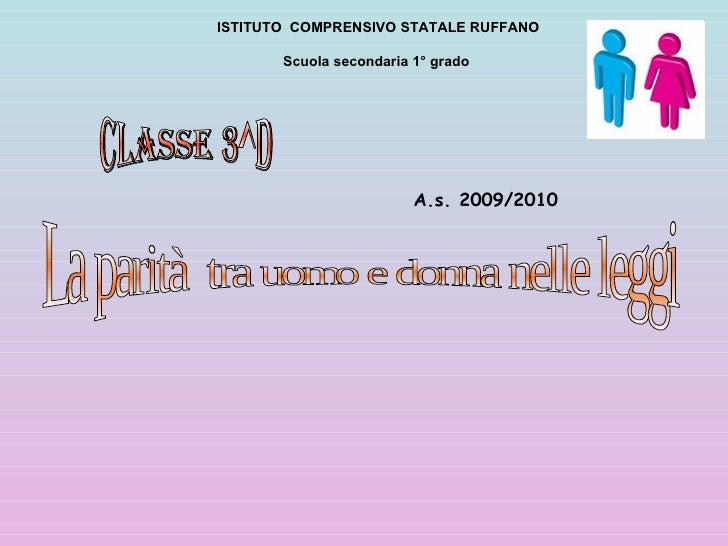 Classe 3^D  La parità  tra uomo e donna nelle leggi A.s. 2009/2010  ISTITUTO  COMPRENSIVO STATALE RUFFANO Scuola secondari...