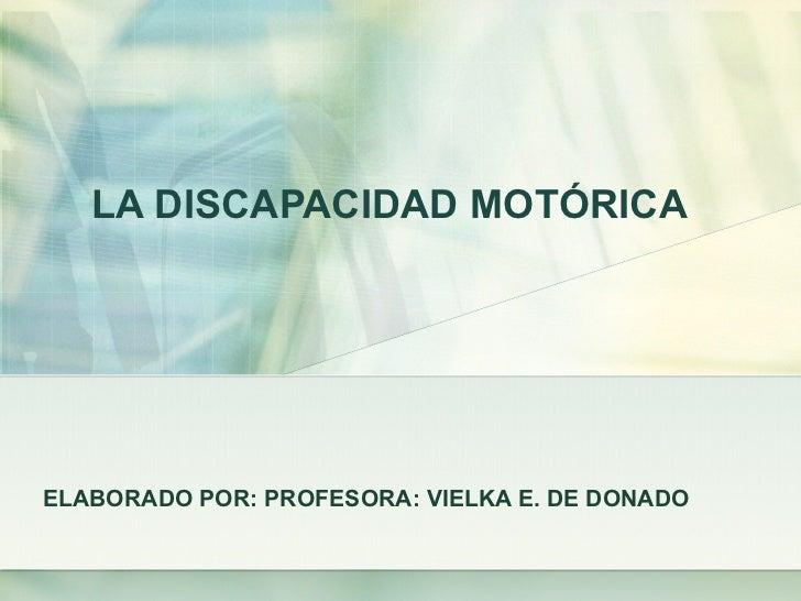 LA DISCAPACIDAD MOTÓRICA ELABORADO POR: PROFESORA: VIELKA E. DE DONADO