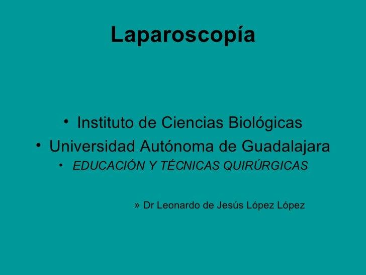 Laparoscopía <ul><li>Instituto de Ciencias Biológicas </li></ul><ul><li>Universidad Autónoma de Guadalajara </li></ul><ul>...