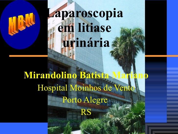 Laparoscopia  em litiase  urinária Mirandolino Batista Mariano Hospital Moinhos de Vento Porto Alegre  RS MBM