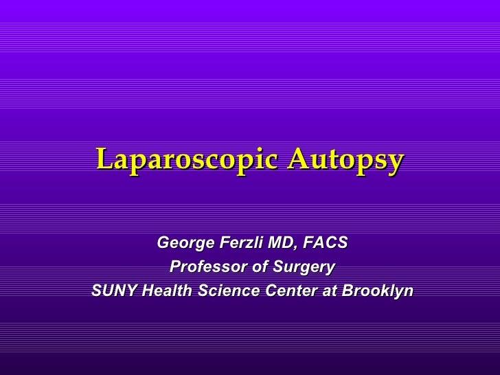 Laparoscopic Autopsy      George Ferzli MD, FACS        Professor of SurgerySUNY Health Science Center at Brooklyn