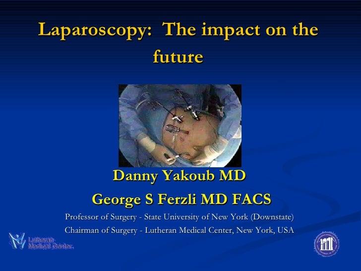 Laparoscopy:  The impact on the future <ul><li>Danny Yakoub MD </li></ul><ul><li>George S Ferzli MD FACS </li></ul><ul><li...