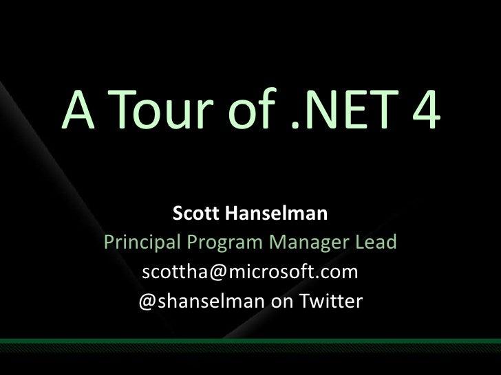 A Tour of .NET 4<br />Scott Hanselman<br />Principal Program Manager Lead<br />scottha@microsoft.com <br />@shanselman on ...
