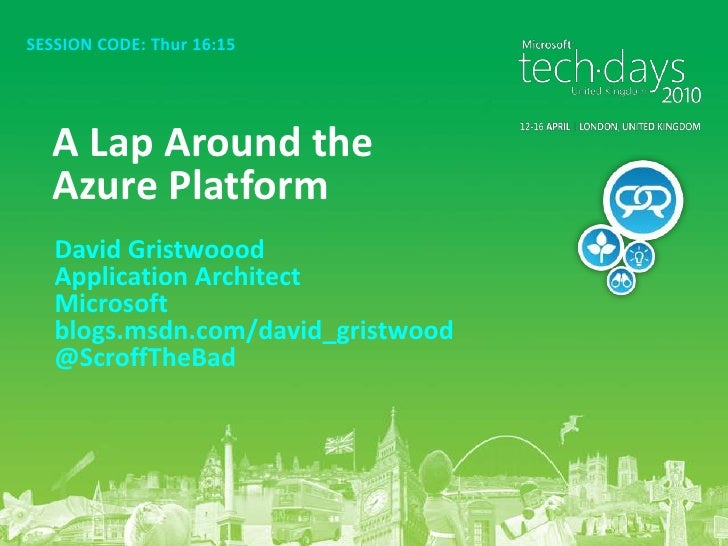 SESSION CODE: Thur 16:15<br />A Lap Around the Azure Platform<br />David Gristwoood<br />Application Architect<br />Micros...