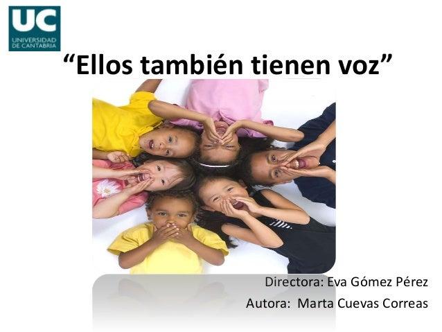 """""""Ellos también tienen voz""""                Directora: Eva Gómez Pérez              Autora: Marta Cuevas Correas"""