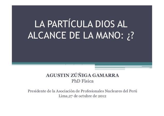 LA PARTÍCULA DIOS ALALCANCE DE LA MANO: ¿?          AGUSTIN ZÚÑIGA GAMARRA                  PhD FísicaPresidente de la Aso...