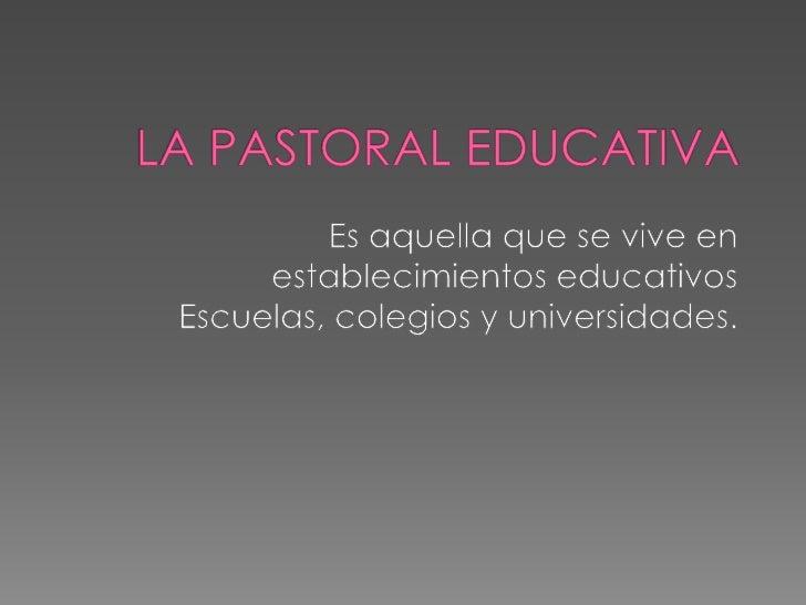 LA PASTORAL EDUCATIVA <br />Es aquella que se vive en establecimientos educativos<br />Escuelas, colegios y universidades....