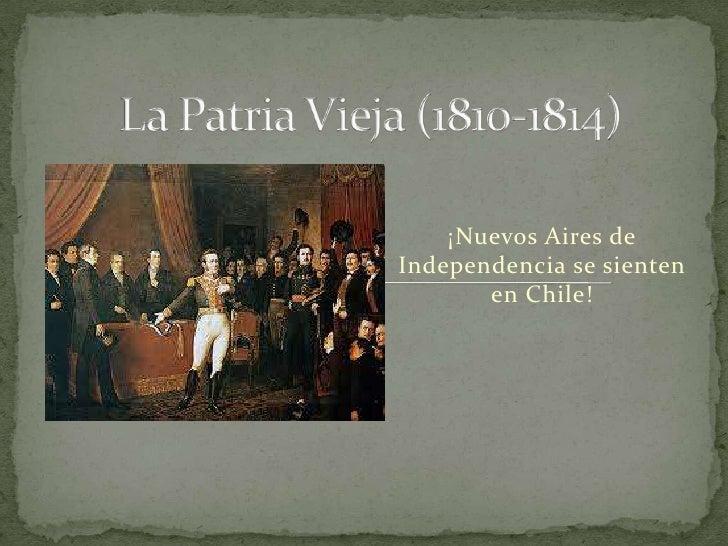 La Patria Vieja (1810-1814)<br />¡Nuevos Aires de Independencia se sienten en Chile!     <br />