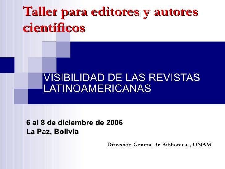 Taller para editores y autores científicos VISIBILIDAD DE LAS REVISTAS LATINOAMERICANAS Dirección General de Bibliotecas, ...