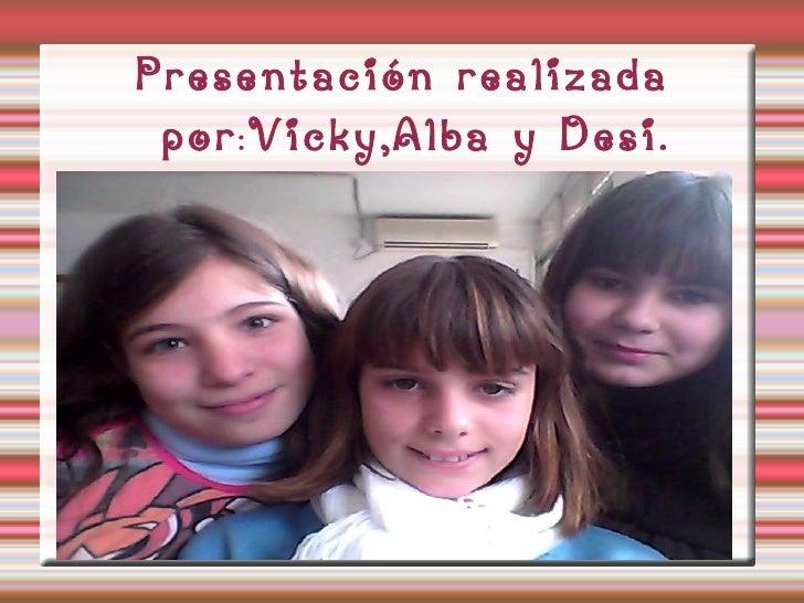 Presentación realizada por : Vicky,Alba y Desi.