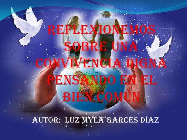 Reflexionemos   sobre unaconvivencia digna pensando en el   bien comúnAutor: Luz Myla Garcés Díaz                         ...