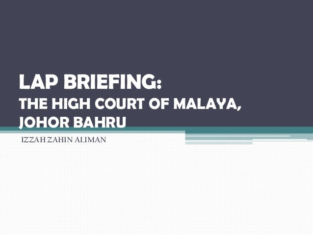 LAP BRIEFING: THE HIGH COURT OF MALAYA, JOHOR BAHRU IZZAH ZAHIN ALIMAN