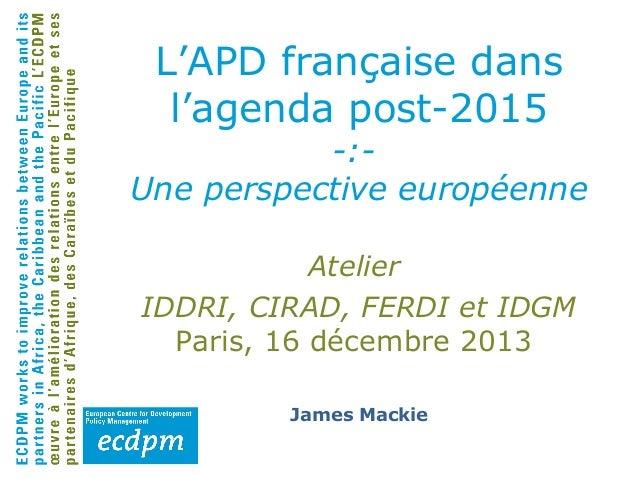 L'APD française dans l'agenda post-2015  -:Une perspective européenne Atelier IDDRI, CIRAD, FERDI et IDGM Paris, 16 décemb...