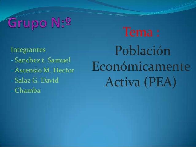 Tema :Integrantes               Población- Sanchez t. Samuel- Ascensio M. Hector   Económicamente- Salaz G. David- Chamba ...