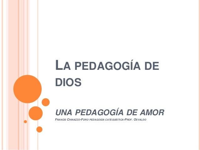 LA PEDAGOGÍA DE DIOS UNA PEDAGOGÍA DE AMOR FRANCIS CHINAZZO-FORO PEDAGOGÍA CATEQUÍSTICA-PROF. OSVALDO