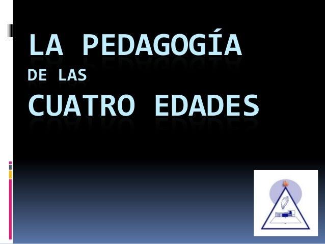 LA PEDAGOGÍA DE LAS CUATRO EDADES