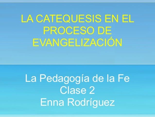 LA CATEQUESIS EN EL PROCESO DE EVANGELIZACIÓN ! ! La Pedagogía de la Fe Clase 2 Enna Rodríguez