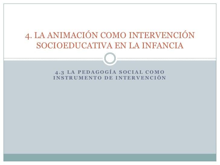 4. LA ANIMACIÓN COMO INTERVENCIÓN   SOCIOEDUCATIVA EN LA INFANCIA      4.3 LA PEDAGOGÍA SOCIAL COMO     INSTRUMENTO DE INT...