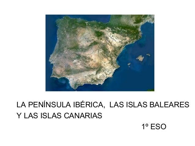 LA PENÍNSULA IBÉRICA, LAS ISLAS BALEARESY LAS ISLAS CANARIAS                              1º ESO
