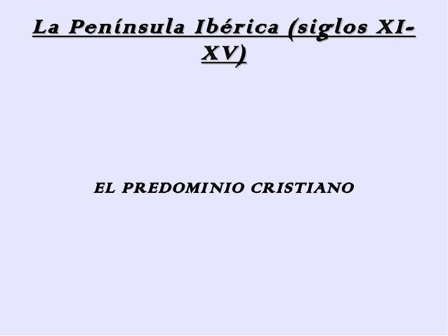 La Península Ibérica (siglos XI-              XV)     EL PREDOMINIO CRISTIANO