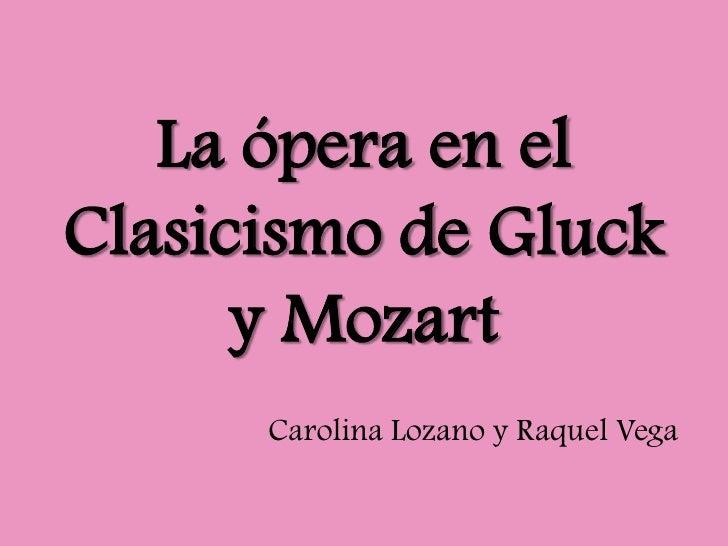 La ópera en el Clasicismo de Gluck y Mozart<br />Carolina Lozano y Raquel Vega<br />