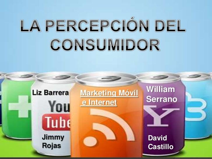 LA PERCEPCIÓN DEL <br />CONSUMIDOR<br />William Serrano<br />Marketing Móvil<br /> e Internet<br />Liz Barrera<br />Jimmy ...