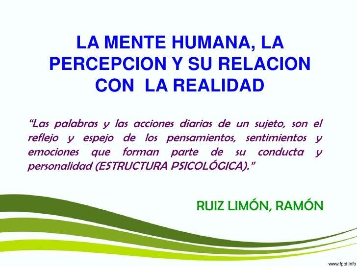 """LA MENTE HUMANA, LA    PERCEPCION Y SU RELACION        CON LA REALIDAD""""Las palabras y las acciones diarias de un sujeto, s..."""