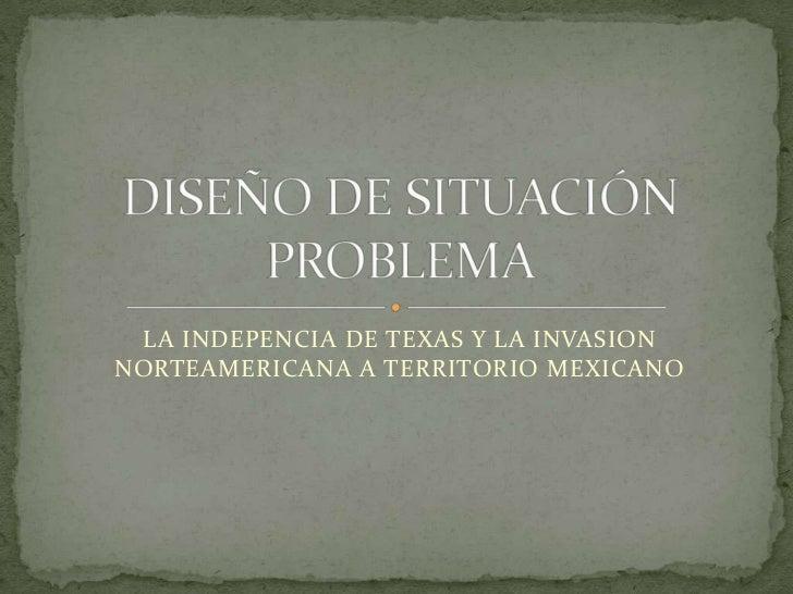 LA INDEPENCIA DE TEXAS Y LA INVASION NORTEAMERICANA A TERRITORIO MEXICANO<br />DISEÑO DE SITUACIÓN PROBLEMA<br />