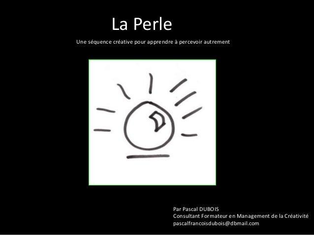 La Perle Une séquence créative pour apprendre à percevoir autrement  Par Pascal DUBOIS Consultant Formateur en Management ...