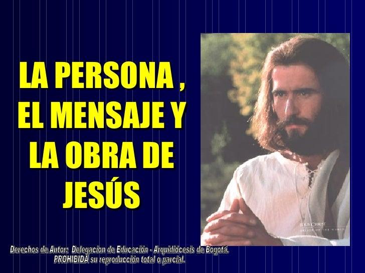 LA PERSONA ,EL MENSAJE Y LA OBRA DE    JESÚS