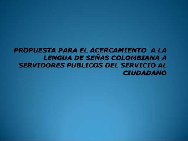 PROPUESTA PARA EL ACERCAMIENTO A LA LENGUA DE SEÑAS COLOMBIANA A SERVIDORES PUBLICOS DEL SERVICIO AL CIUDADANO