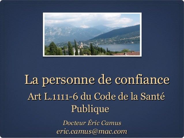 La personne de confiance Art L.1111-6 du Code de la Santé Publique Docteur Éric Camus  eric.camus@mac.com