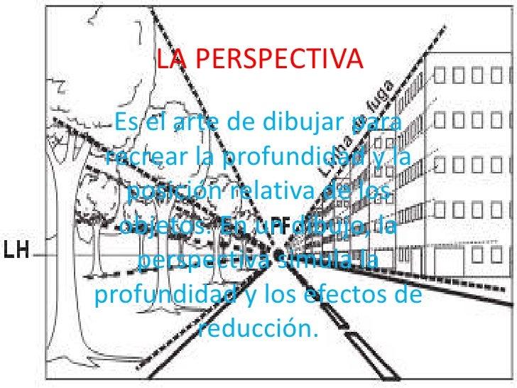 LA PERSPECTIVA<br />Es el arte de dibujar para recrear la profundidad y la posición relativa de los objetos. En un dibujo,...