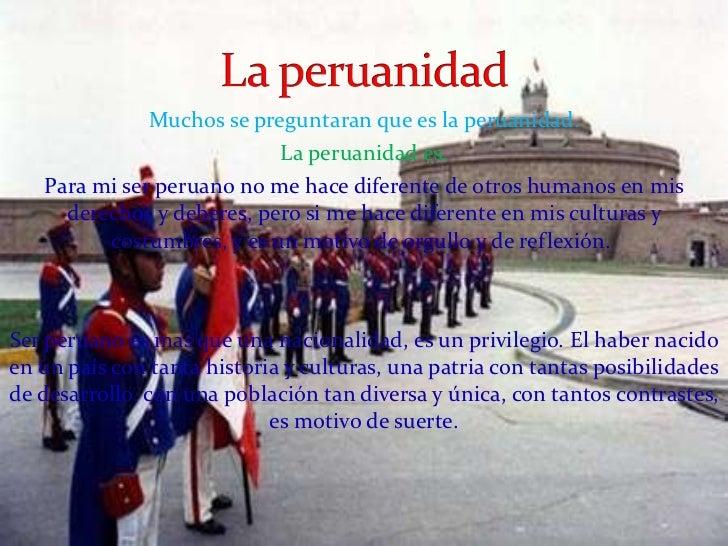 Muchos se preguntaran que es la peruanidad. La peruanidad es. Para  mi ser peruanono me hace diferente de otros humanos e...