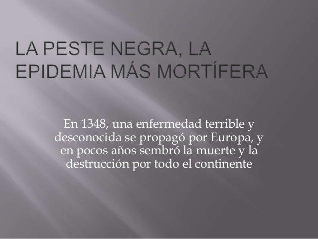 En 1348, una enfermedad terrible ydesconocida se propagó por Europa, y en pocos años sembró la muerte y la  destrucción po...