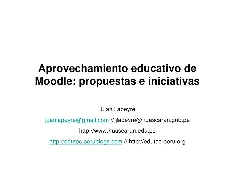 Aprovechamiento educativo de Moodle: propuestas e iniciativas                       Juan Lapeyre  juanlapeyre@gmail.com //...