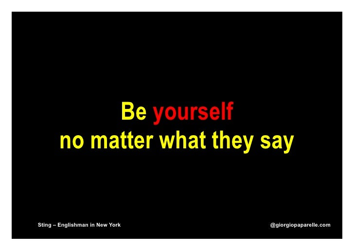 Be yourself       no matter what they saySting – Englishman in New York   @giorgiopaparelle.com