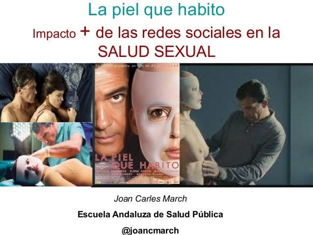 La piel que habito  Impacto + de las redes sociales en la  SALUD SEXUAL  Joan Carles March  Escuela Andaluza de Salud Públ...