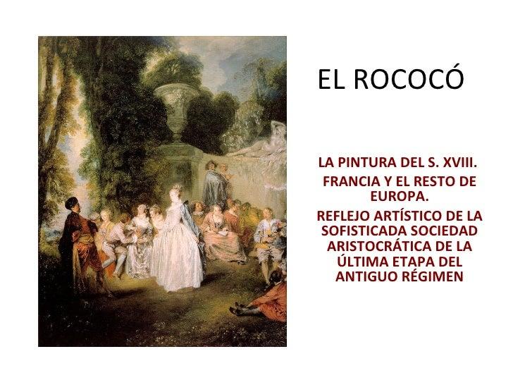 EL ROCOCÓ LA PINTURA DEL S. XVIII.  FRANCIA Y EL RESTO DE EUROPA. REFLEJO ARTÍSTICO DE LA SOFISTICADA SOCIEDAD ARISTOCRÁTI...