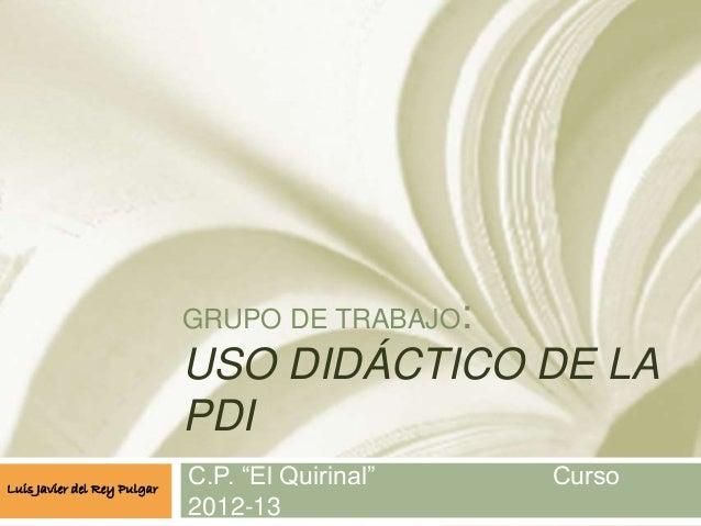 """GRUPO DE TRABAJO: USO DIDÁCTICO DE LA PDI C.P. """"El Quirinal"""" Curso 2012-13 Luis Javier del Rey Pulgar"""