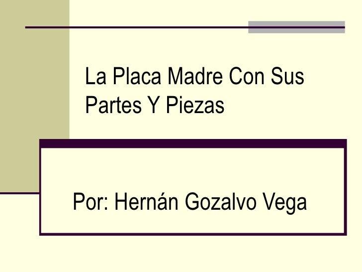 La Placa Madre Con Sus Partes Y PiezasPor: Hernán Gozalvo Vega