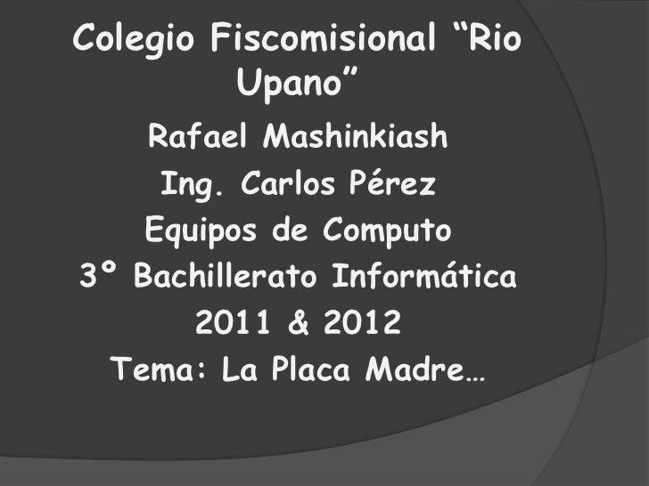 "Colegio Fiscomisional ""Rio Upano""<br />Rafael Mashinkiash<br />Ing. Carlos Pérez <br />Equipos de Computo<br />3º Bachille..."